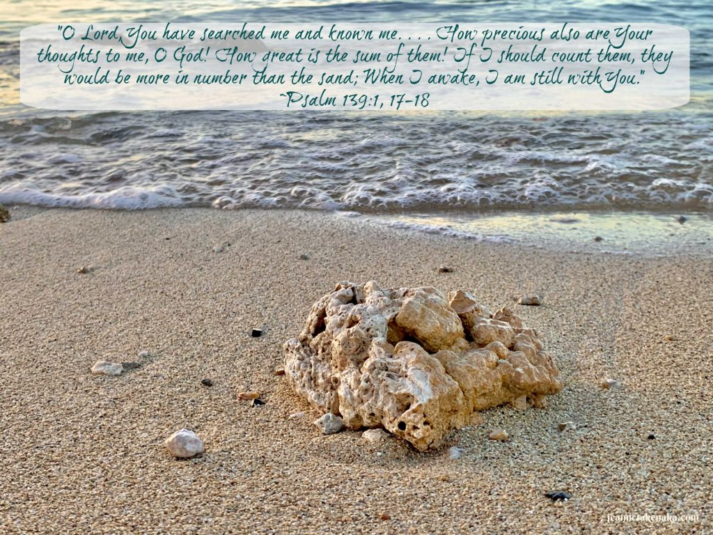 """A meme of Psalm 139:1, 17-18 that says, """"O Lord, You have searched me and known me . . . How precious also are Your thoughts to me, O God! How gat is the sum of them! If I should count them, they would be more in number than the sand; When I awake, I am still with You."""" on a backdrop of a photo of a piece of coral on the sand with a wave creeping close to it. This passage reminds me of my One Word: Known. God knows His children."""
